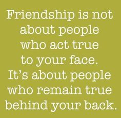 and it's about people who act true to your face too, under different ...
