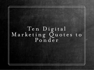 Ten Digital Marketing Quotes to Ponder