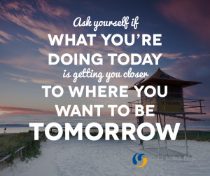 Ask yourself if what you're doing today, is getting you closer to ...