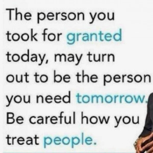 ... to be the person you need tomorrow. Be careful how you treat people
