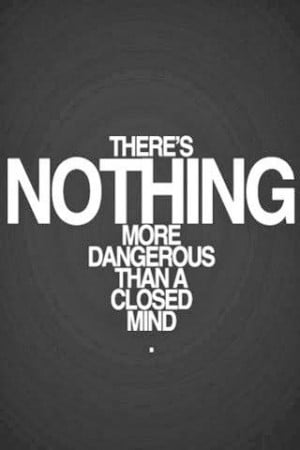 There's nothing more dangerous than a closed Mind