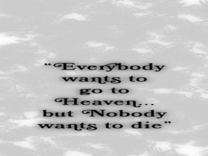 Everybody wants to go to Heaven... but nobody wants to die.