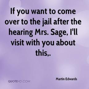 If you want to come over to the jail after the hearing Mrs. Sage, I'll ...