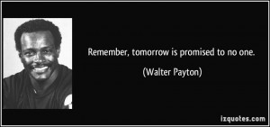 Remember, tomorrow is promised to no one. - Walter Payton
