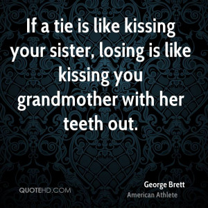 If a tie is like kissing your sister, losing is like kissing you ...