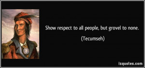Show respect to all people, but grovel to none. - Tecumseh