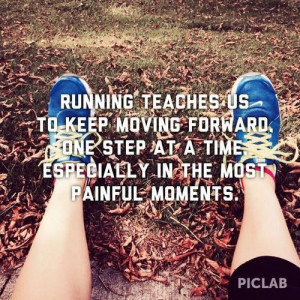 Running teaches us to keep moving forward one step at time especially ...