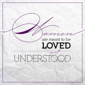 Women Are Meant to be Loved, not Understood