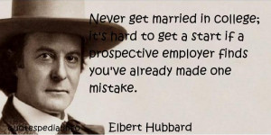 Elbert Hubbard - Never get married in college; it's hard to get a ...
