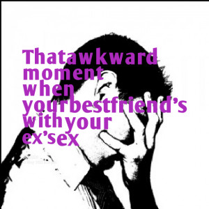 Quotes Picture: that awkward moment when your bestfriend's with your ...