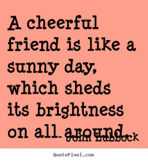 Create pictures sayings about friendship - A cheerful friend is like a ...