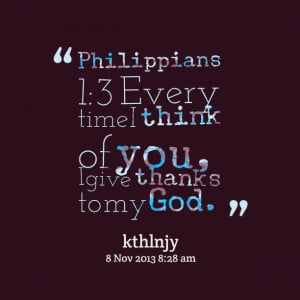 ... : philippians 1:3 every time i think of you, i give thanks to my god