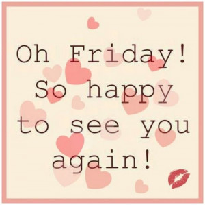 79999-Oh-Friday-So-Happy-To-See-You-Again.jpg