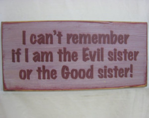 Sisters... I can't remember if I am the Evil Sister or the Good Sister ...