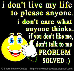 ... things. If you don\'t like me, don\'t talk to me PROBLEM SOLVED