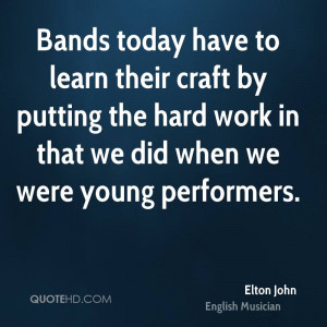 Bands today have to learn their craft by putting the hard work in that ...