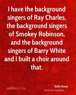 ... the background singers of Barry White and I built a choir around that