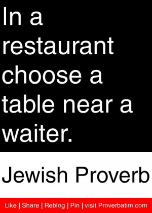 In a restaurant choose a table near a waiter. - Jewish Proverb # ...