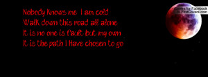 me I am cold Walk down this road all aloneIt is no one is fault but my ...