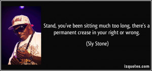... long, there's a permanent crease in your right or wrong. - Sly Stone