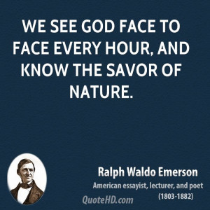 We see God face to face every hour, and know the savor of Nature.