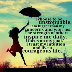 choose to be unstoppable. I am bigger then my concerns and worries