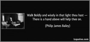 ... — There is a hand above will help thee on. - Philip James Bailey
