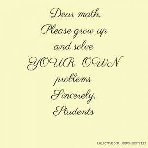 Dear math, Please grow up and solve YOUR OWN problems Sincerely ...