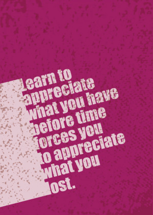 ... appreciate what you have before time forces you to appreciate what you