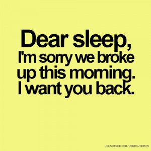 Dear sleep, I'm sorry we broke up this morning. I want you back.