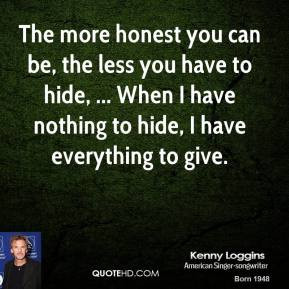 honest you can be, the less you have to hide, ... When I have nothing ...