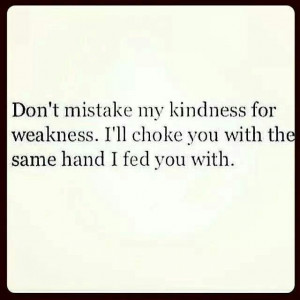 Don't mistake my kindness for weakness. I'll choke you with the same ...