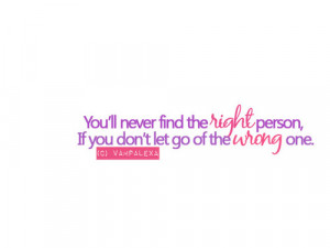 You'll never find the right person, if you don't let go of the ...