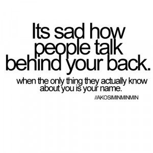 It's sad how people talk behind your back when the only thing they ...