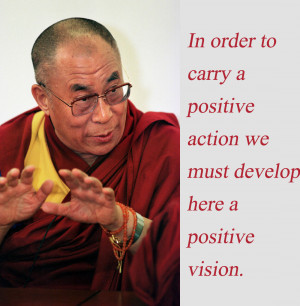 Positive action requires a positive vision Dalai Lama