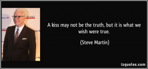 ... may not be the truth, but it is what we wish were true. - Steve Martin