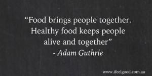 Food brings people together. Healthy food keeps people alive and ...
