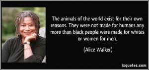 ... black people were made for whites or women for men. - Alice Walker