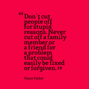 Don't cut people off for stupid reasons. Never cut off a family member ...