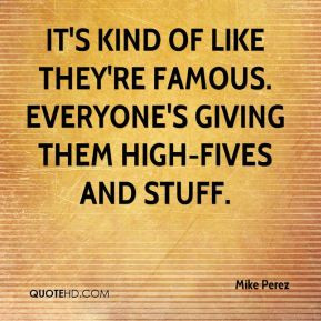 Mike Perez - It's kind of like they're famous. Everyone's giving them ...
