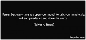 Remember, every time you open your mouth to talk, your mind walks out ...