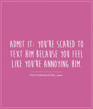 ... to text him because you feel like you're annoying him Picture Quote #1