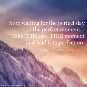 ... the perfect day or the perfect moment... Take THIS day, THIS moment