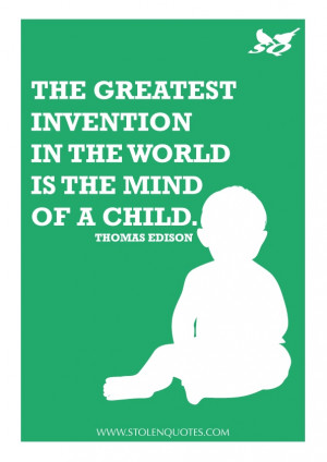 The greatest invention in the world is the mind of a child.