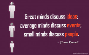 Great minds discuss ideas; average minds discuss events; small minds ...
