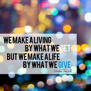 ... by what we get, but we make a life by what we give. Winston Churchill