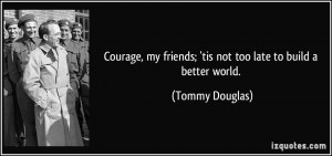 Courage, my friends; 'tis not too late to build a better world ...