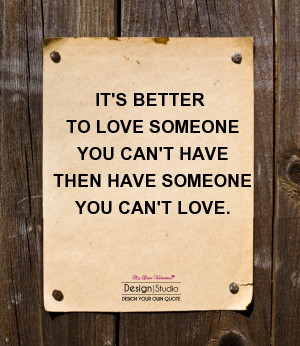 ... Someone You Can't Have Then Someone You Can't Love ~ Love Quote