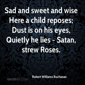 Sad and sweet and wise Here a child reposes; Dust is on his eyes ...