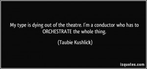 My type is dying out of the theatre. I'm a conductor who has to ...